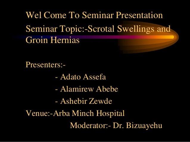 Wel Come To Seminar PresentationSeminar Topic:-Scrotal Swellings andGroin HerniasPresenters:-        - Adato Assefa       ...