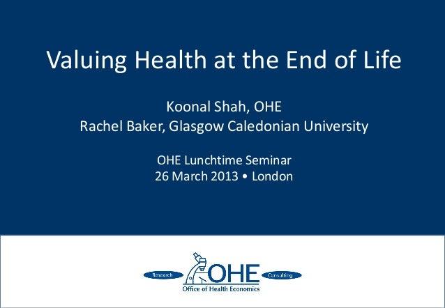 Valuing Health at the End of Life                Koonal Shah, OHE   Rachel Baker, Glasgow Caledonian University           ...