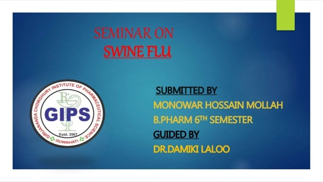 SEMINAR ON SWINE FLU SUBMITTED BY MONOWAR HOSSAIN MOLLAH B.PHARM 6TH SEMESTER GUIDED BY DR.DAMIKI LALOO
