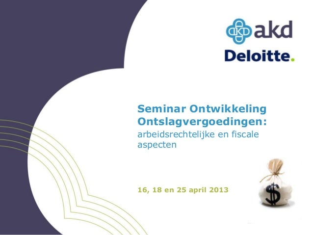 Seminar OntwikkelingOntslagvergoedingen:arbeidsrechtelijke en fiscaleaspecten16, 18 en 25 april 2013