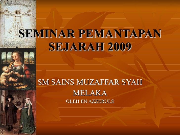 SEMINAR PEMANTAPAN SEJARAH 2009 SM SAINS MUZAFFAR SYAH MELAKA OLEH EN AZZERULS