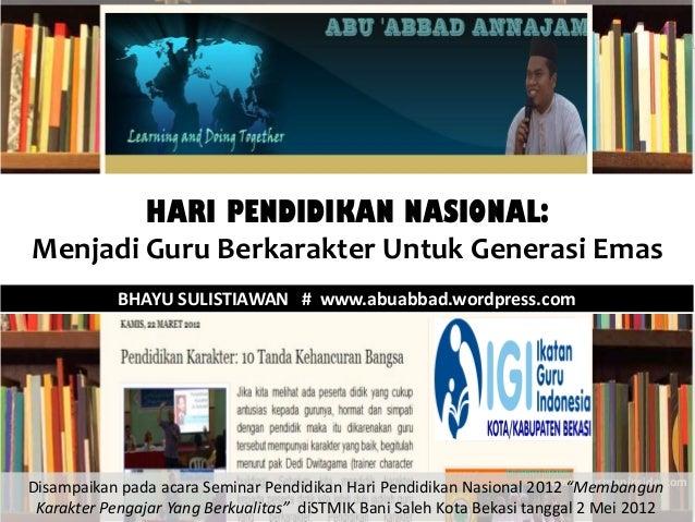 HARI PENDIDIKAN NASIONAL:Menjadi Guru Berkarakter Untuk Generasi Emas            BHAYU SULISTIAWAN # www.abuabbad.wordpres...