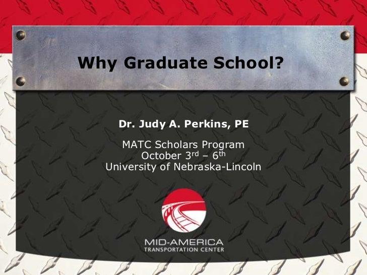 Why Graduate School?    Dr. Judy A. Perkins, PE     MATC Scholars Program         October 3rd – 6th  University of Nebrask...