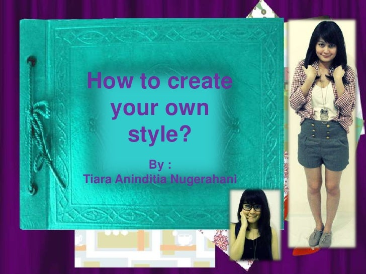 How to create your own style?<br />By :<br />Tiara AninditiaNugerahani<br />