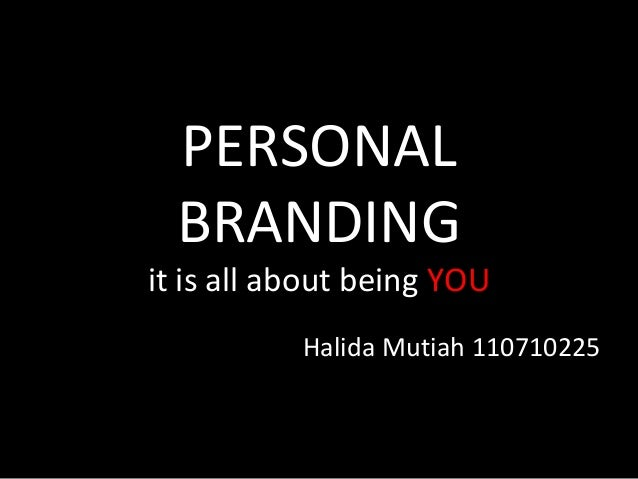 PERSONAL BRANDING it is all about being YOU Halida Mutiah 110710225