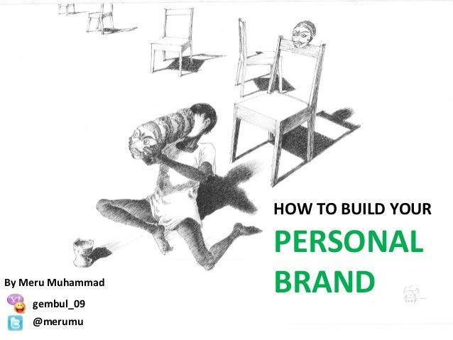 HOW TO BUILD YOUR PERSONAL BRANDBy Meru Muhammad gembul_09 @merumu