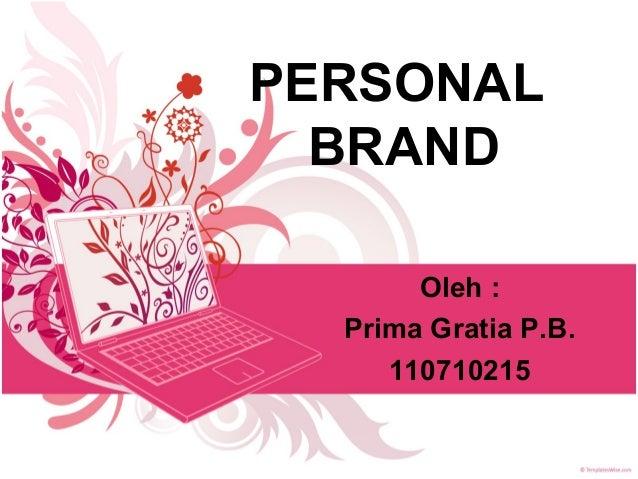PERSONAL BRAND Oleh : Prima Gratia P.B. 110710215