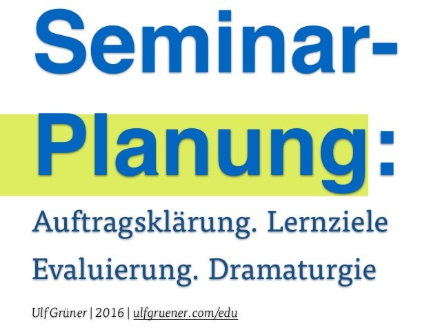 Seminar- Planung: Auftragsklärung. Lernziele Evaluierung. Dramaturgie Ulf Grüner | 2016 | ulfgruener.com/edu