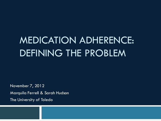 MEDICATION ADHERENCE:     DEFINING THE PROBLEMNovember 7, 2012Marquila Ferrell & Sarah HudsonThe University of Toledo