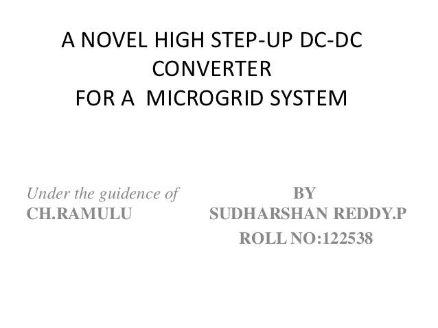 A NOVEL HIGH STEP-UP DC-DC            CONVERTER     FOR A MICROGRID SYSTEMUnder the guidence of           BYCH.RAMULU     ...