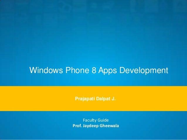 Windows Phone 8 Apps Development  Prajapati Dalpat J.  Faculty Guide Prof. Jaydeep Gheewala