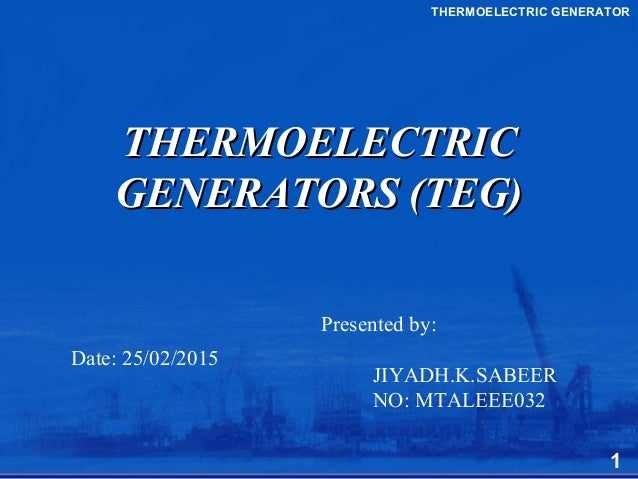 THERMOELECTRICTHERMOELECTRIC GENERATORS (TEG)GENERATORS (TEG) Presented by: JIYADH.K.SABEER NO: MTALEEE032 THERMOELECTRIC ...