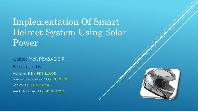 Implementation Of Smart Helmet System Using Solar Power Guide: Prof. PRASAD S R Presented by: Abhishek H R (1HK11EC004) Ba...