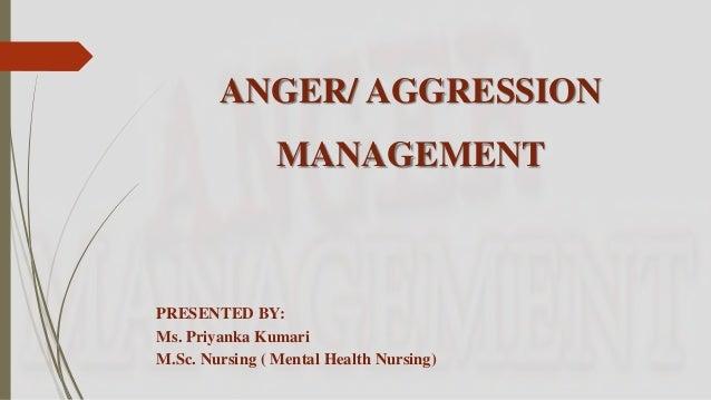 ANGER/ AGGRESSION MANAGEMENT PRESENTED BY: Ms. Priyanka Kumari M.Sc. Nursing ( Mental Health Nursing)