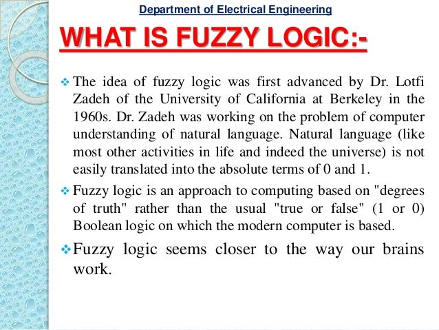 WHAT IS FUZZY LOGIC:-  The idea of fuzzy logic was first advanced by Dr. Lotfi Zadeh of the University of California at B...