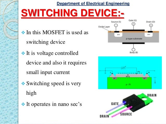 SWITCHING DEVICE:-  In this MOSFET is used as switching device  It is voltage controlled device and also it requires sma...