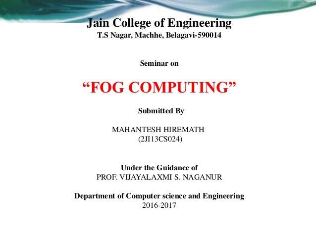 "Jain College of Engineering T.S Nagar, Machhe, Belagavi-590014 Seminar on ""FOG COMPUTING"" Submitted By MAHANTESH HIREMATH ..."