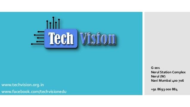 www.techvision.org.in www.facebook.com/techvisionedu G-201 Nerul Station Complex Nerul (W) Navi Mumbai 400 706 +91 8693 00...