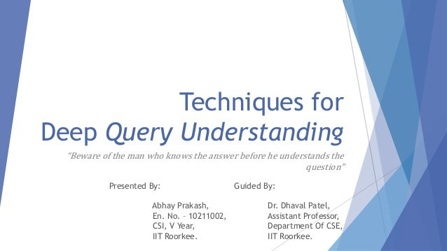 "Techniques for  Deep Query Understanding  ""Beware of the man who knows the answer before he understands the  question""  Gu..."