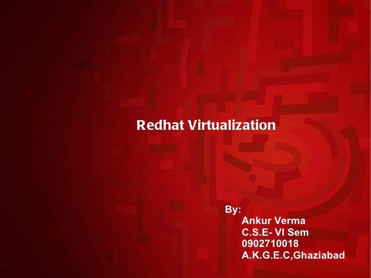 Redhat Virtualization             By:                   Ankur Verma                   C.S.E- VI Sem                   0902...