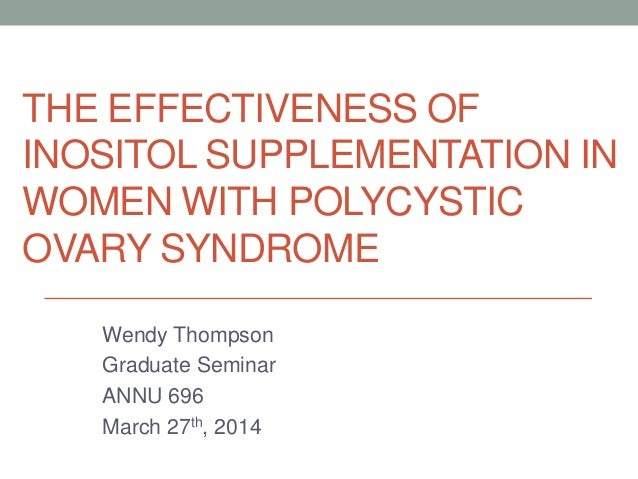THE EFFECTIVENESS OF INOSITOL SUPPLEMENTATION IN WOMEN WITH POLYCYSTIC OVARY SYNDROME Wendy Thompson Graduate Seminar ANNU...