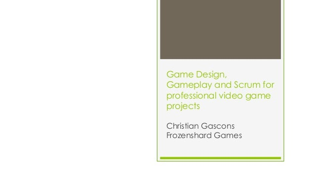 Game Design, Gameplay and Scrum for professional video game projects Christian Gascons Frozenshard Games