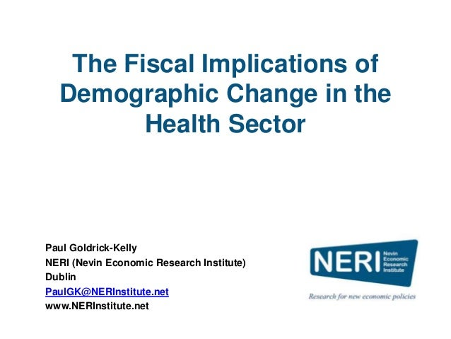 The Fiscal Implications of Demographic Change in the Health Sector Paul Goldrick-Kelly NERI (Nevin Economic Research Insti...