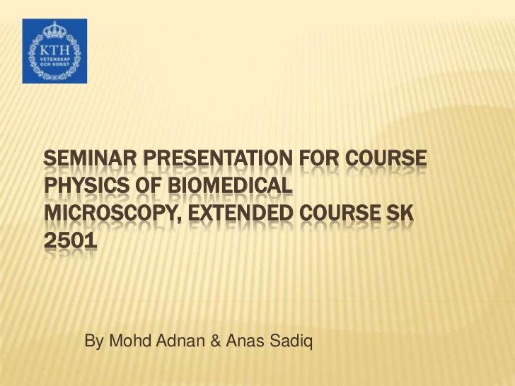 Seminar presentation for Course Physics of Biomedical Microscopy, Extended Course SK 2501<br />By Mohd Adnan & Anas Sadiq<...