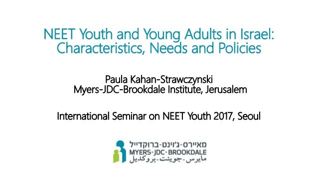 NEET Youth and Young Adults in Israel: Characteristics, Needs and Policies Paula Kahan-Strawczynski Myers-JDC-Brookdale In...