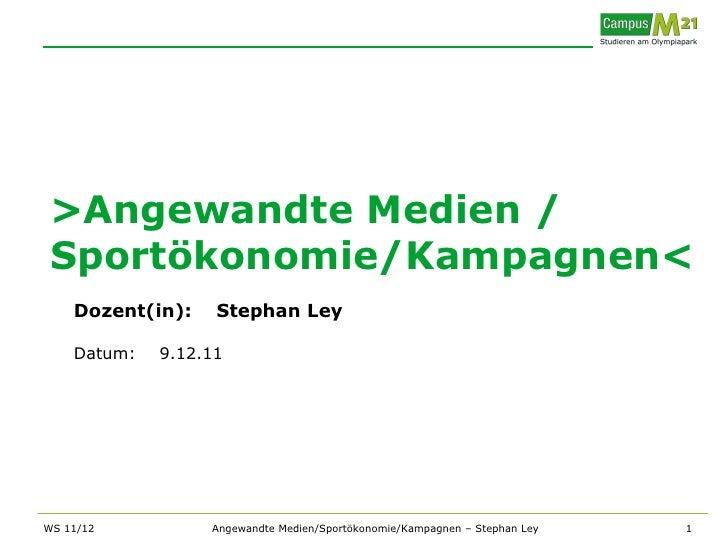 >Angewandte Medien / Sportökonomie/Kampagnen<    Dozent(in):    Stephan Ley    Datum:   9.12.11WS 11/12          Angewandt...