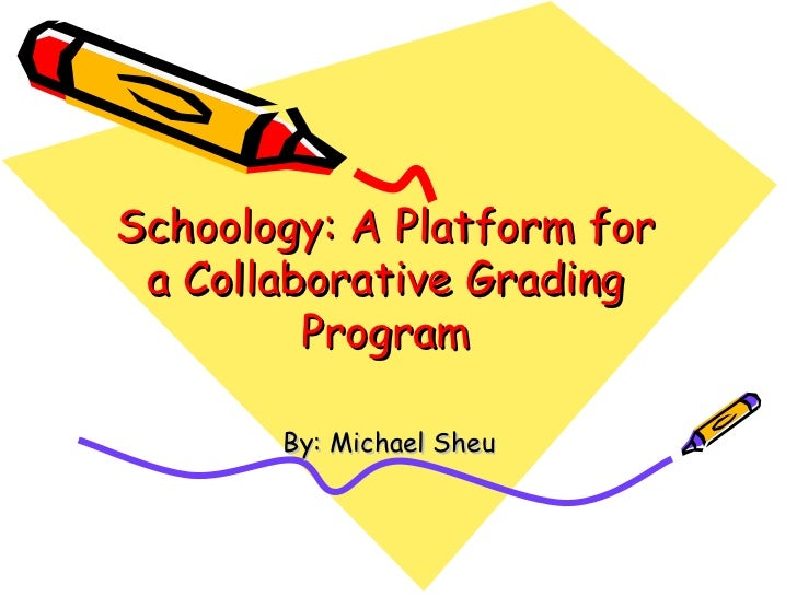 Schoology: A Platform for a Collaborative Grading Program By: Michael Sheu