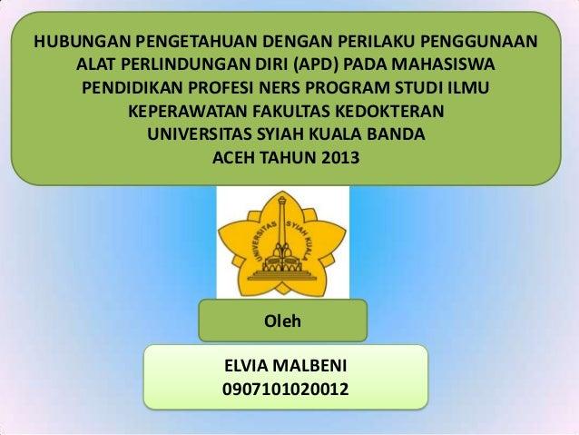 ELVIA MALBENI 0907101020012 Oleh HUBUNGAN PENGETAHUAN DENGAN PERILAKU PENGGUNAAN ALAT PERLINDUNGAN DIRI (APD) PADA MAHASIS...