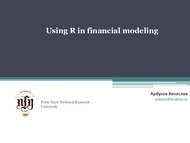 Using R in financial modeling  Perm State National Research  University  Арбузов Вячеслав  arbuzov@prognoz.ru