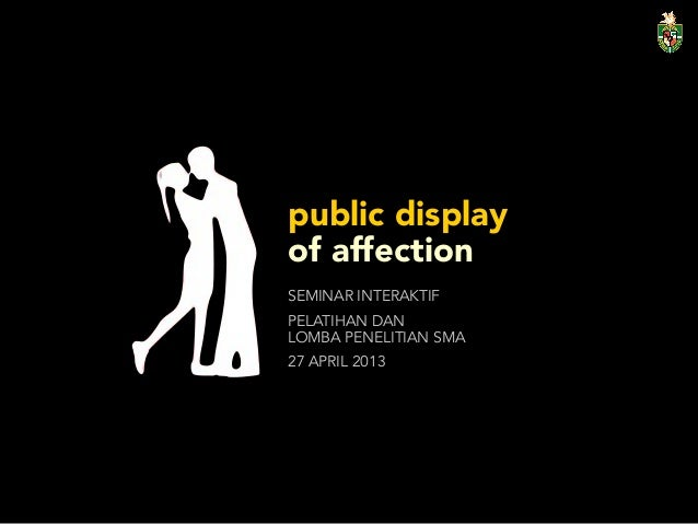 public displays of affection A public display of affection is any gesture, which culture suggests is sexual or romantic in nature, taking place in arenas open to other members of the public some pda gestures include handholding, touching, kissing, or hugging, and public venues can be schools, public streets, restaurants or bars, or community parks.