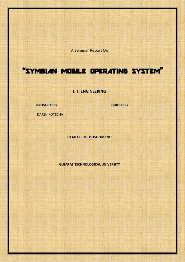 """A Seminar Report On  """"SYMBIAN MOBILE OPERATING SYSTEM"""" I. T. ENGINEERING PREPARED BY:  GUIDED BY:  DARSH KOTECHA  .  HEAD ..."""