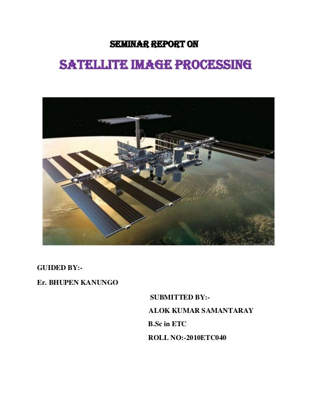 SEMINAR REPORT ON  SATELLITE IMAGE PROCESSING  GUIDED BY:Er. BHUPEN KANUNGO SUBMITTED BY:ALOK KUMAR SAMANTARAY B.Sc in ETC...