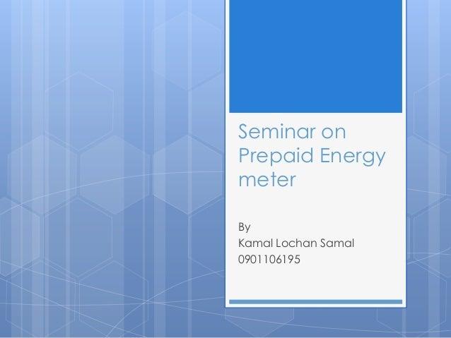 Seminar onPrepaid EnergymeterByKamal Lochan Samal0901106195