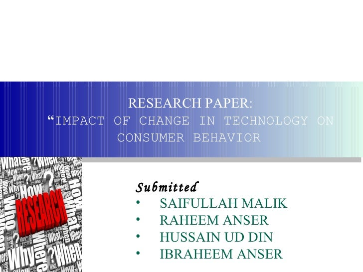 "RESEARCH PAPER:""IMPACT OF CHANGE IN TECHNOLOGY ON        CONSUMER BEHAVIOR          Submitted          • SAIFULLAH MALIK  ..."