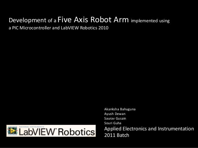 Development of a Five Axis Robot                  Arm implemented usinga PIC Microcontroller and LabVIEW Robotics 2010    ...