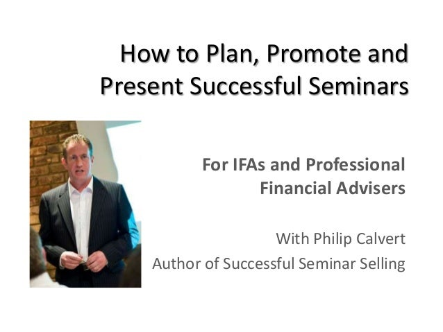 How to Plan, Promote andPresent Successful SeminarsFor IFAs and ProfessionalFinancial AdvisersWith Philip CalvertAuthor of...