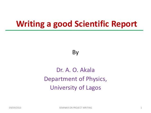 Writing a good Scientific Report By Dr. A. O. Akala Department of Physics, University of Lagos 09/09/2013 1SEMINAR ON PROJ...