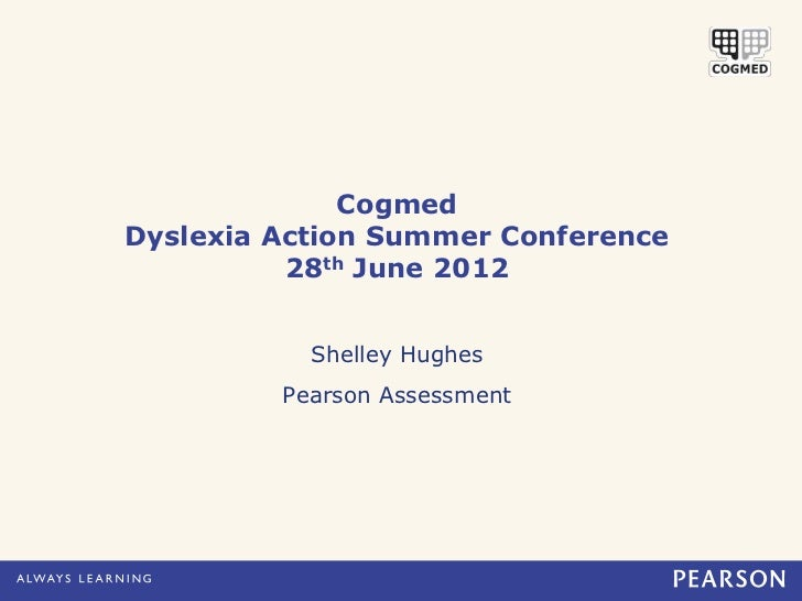 CogmedDyslexia Action Summer Conference          28th June 2012           Shelley Hughes         Pearson Assessment