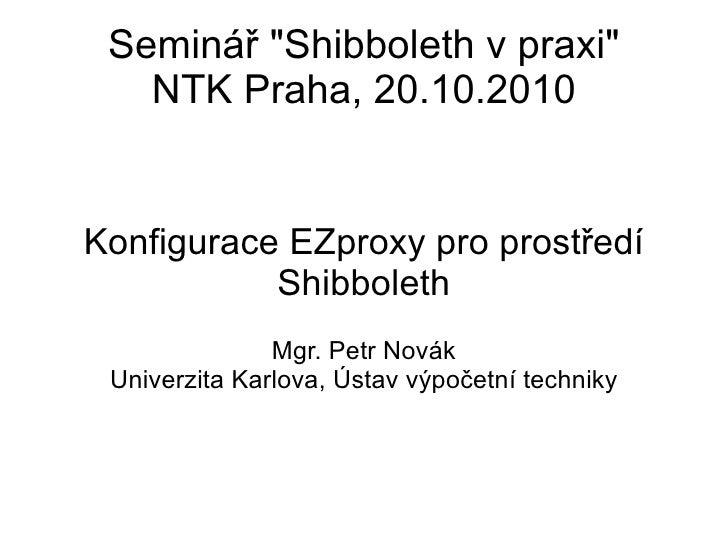 """Seminář """"Shibboleth v praxi"""" NTK Praha, 20.10.2010 Konfigurace EZproxy pro prostředí Shibboleth Mgr. Petr Novák ..."""