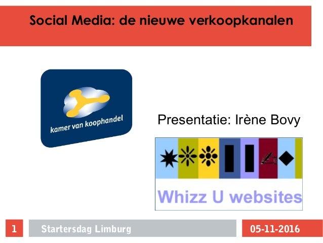 Social Media: de nieuwe verkoopkanalen 05-11-2016Startersdag Limburg1 Presentatie: Irène Bovy