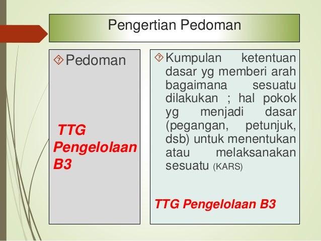 Pedoman TTG Pengelolaan B3 Pedoman adalah naskah dinas yang memuat acuan yang bersifat umum di lingkungan instansi pe mer...
