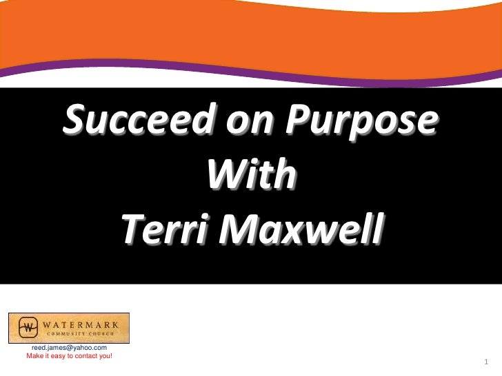 Succeed on Purpose<br />With<br />Terri Maxwell<br />reed.james@yahoo.com<br />Make it easy to contact you!<br />1<br />