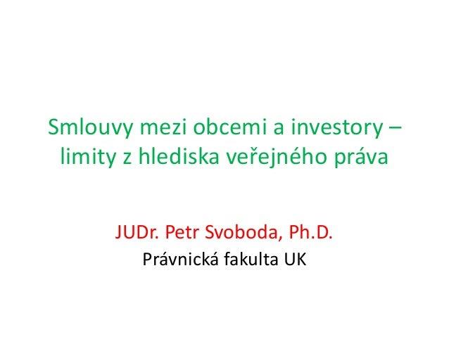 Smlouvy mezi obcemi a investory – limity z hlediska veřejného práva JUDr. Petr Svoboda, Ph.D. Právnická fakulta UK