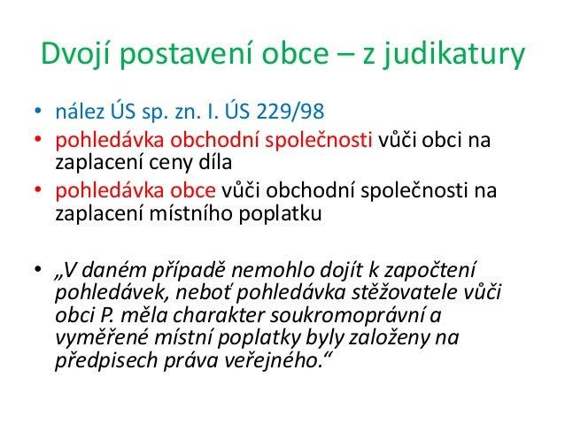 Dvojí postavení obce – z judikatury • nález ÚS sp. zn. I. ÚS 229/98 • pohledávka obchodní společnosti vůči obci na zaplace...