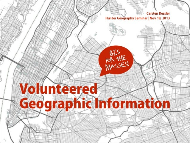 Carsten Kessler Hunter Geography Seminar ¦ Nov 18, 2013  GIS r the fo sses! ma  Volunteered Geographic Information