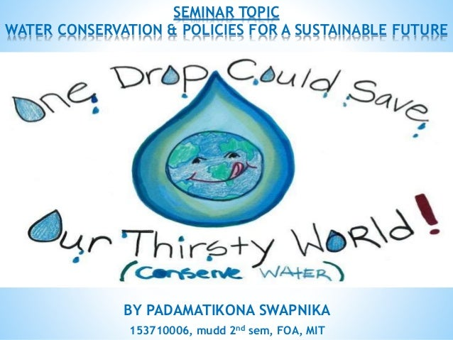 BY PADAMATIKONA SWAPNIKA 153710006, mudd 2nd sem, FOA, MIT SEMINAR TOPIC WATER CONSERVATION & POLICIES FOR A SUSTAINABLE F...